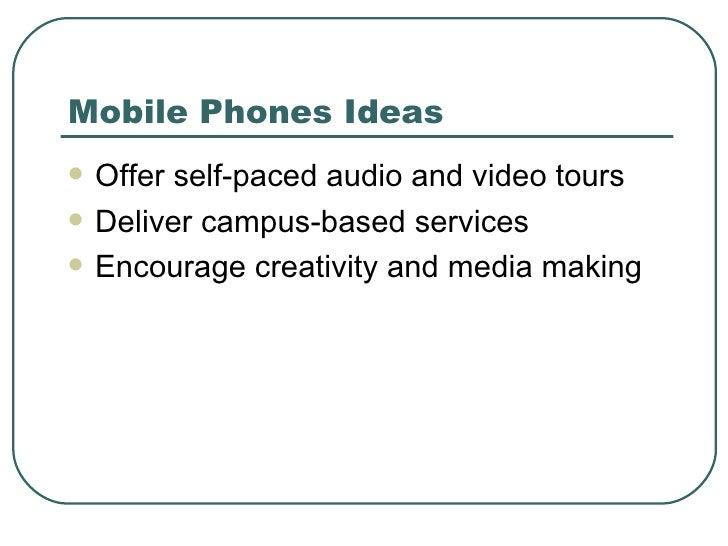 Mobile Phones Ideas <ul><li>Offer self-paced audio and video tours </li></ul><ul><li>Deliver campus-based services </li></...