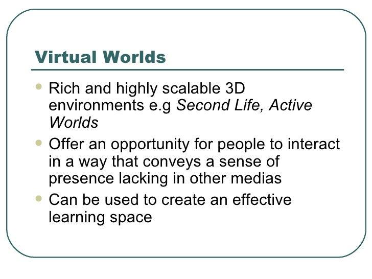 Virtual Worlds <ul><li>Rich and highly scalable 3D environments e.g  Second Life, Active Worlds </li></ul><ul><li>Offer an...