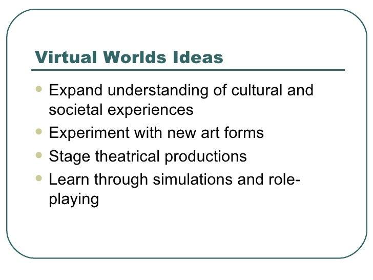 Virtual Worlds Ideas <ul><li>Expand understanding of cultural and societal experiences </li></ul><ul><li>Experiment with n...