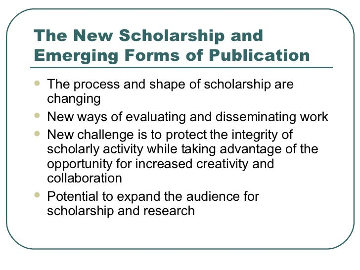 The New Scholarship and Emerging Forms of Publication <ul><li>The process and shape of scholarship are changing </li></ul>...