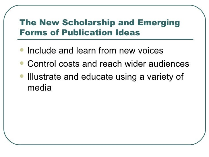 The New Scholarship and Emerging Forms of Publication Ideas <ul><li>Include and learn from new voices </li></ul><ul><li>Co...