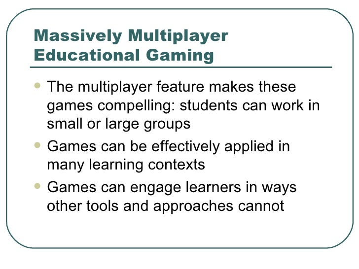 Massively Multiplayer Educational Gaming <ul><li>The multiplayer feature makes these games compelling: students can work i...