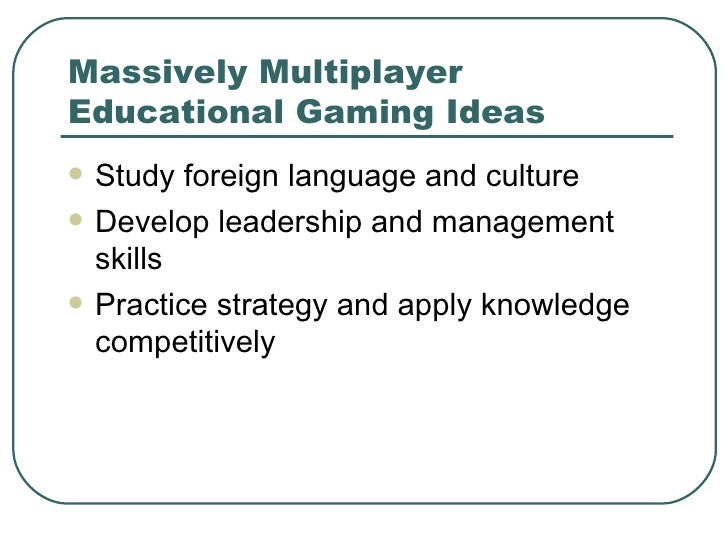 Massively Multiplayer Educational Gaming Ideas <ul><li>Study foreign language and culture </li></ul><ul><li>Develop leader...