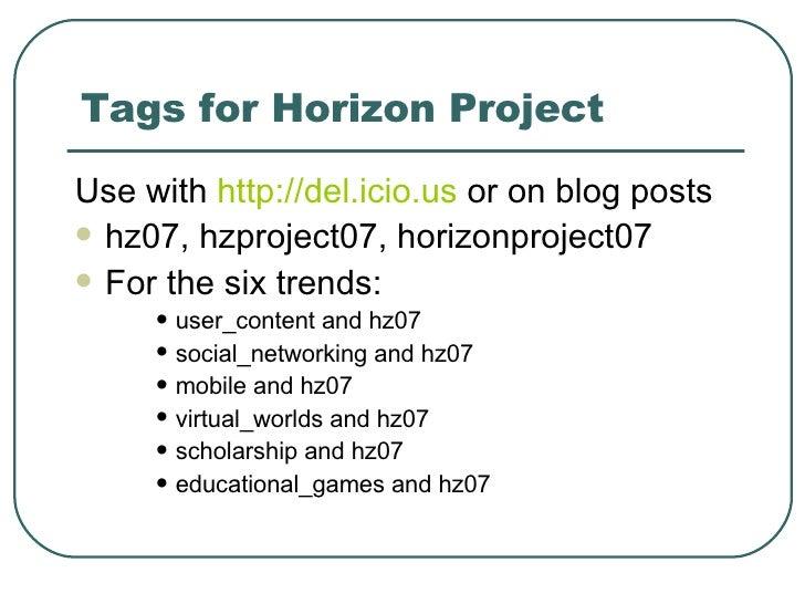 Tags for Horizon Project <ul><li>Use with  http://del.icio.us  or on blog posts  </li></ul><ul><li>hz07, hzproject07, hori...