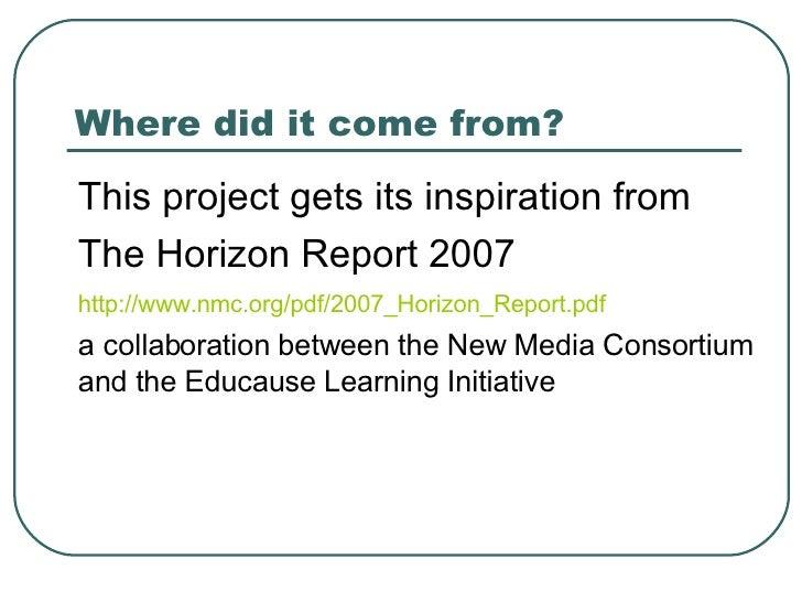 Where did it come from? <ul><li>This project gets its inspiration from  </li></ul><ul><li>The Horizon Report 2007 </li></u...
