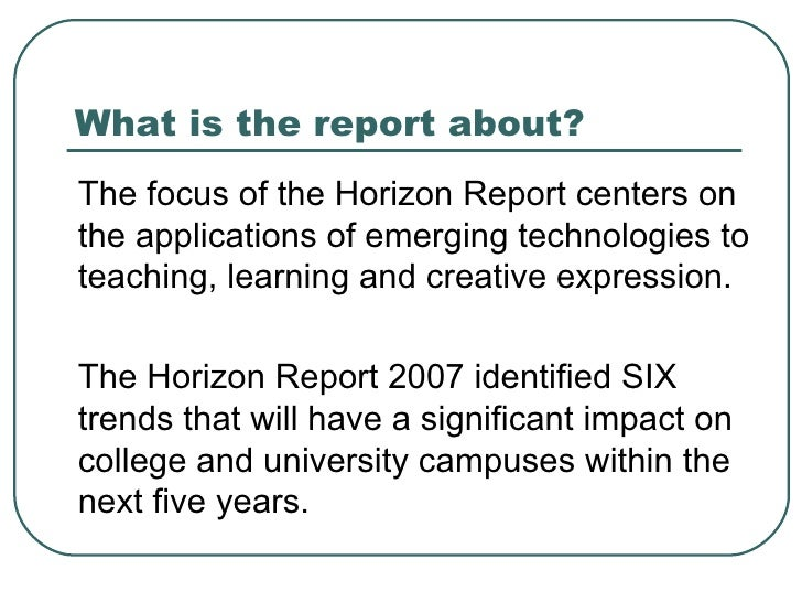What is the report about? <ul><li>The focus of the Horizon Report centers on the applications of emerging technologies to ...