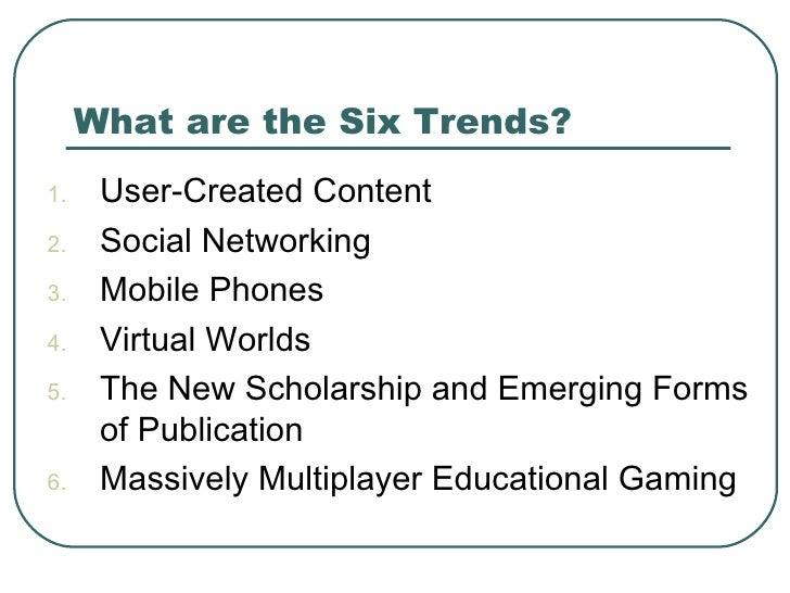 What are the Six Trends? <ul><li>User-Created Content </li></ul><ul><li>Social Networking </li></ul><ul><li>Mobile Phones ...