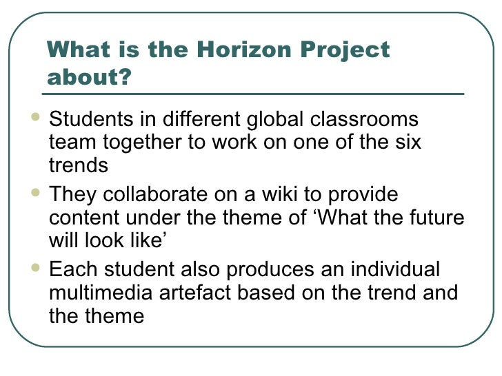 What is the Horizon Project about? <ul><li>Students in different global classrooms team together to work on one of the six...