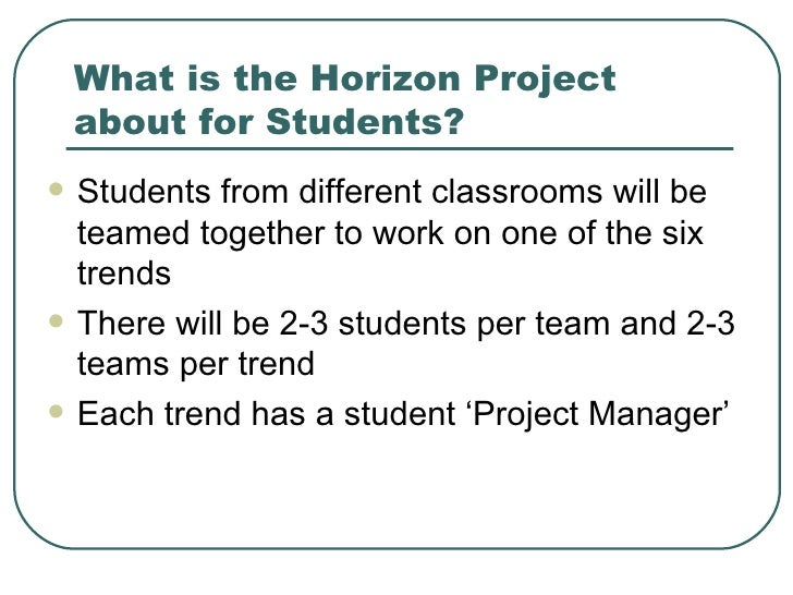 What is the Horizon Project about for Students? <ul><li>Students from different classrooms will be teamed together to work...