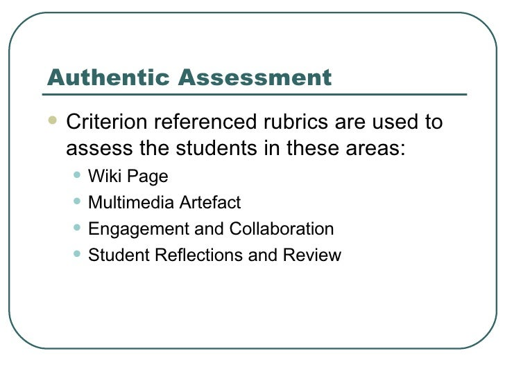 Authentic Assessment <ul><li>Criterion referenced rubrics are used to assess the students in these areas: </li></ul><ul><u...