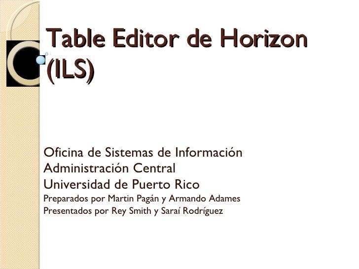 Table Editor de Horizon (ILS) Oficina de Sistemas de Información  Administración Central Universidad de Puerto Rico Prepar...
