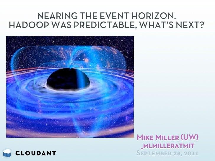 NEARING THE EVENT HORIZON.HADOOP WAS PREDICTABLE, WHAT'S NEXT?                       Mike Miller (UW)                     ...
