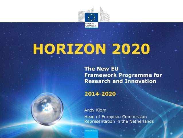 The New EU Framework Programme for Research and Innovation 2014-2020 HORIZON 2020 Andy Klom Head of European Commission Re...