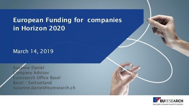 European Funding for companies in Horizon 2020 Susanne Daniel Company Advisor Euresearch Office Basel Basel – Switzerland ...