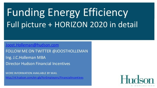 Funding Energy Efficiency Full picture + HORIZON 2020 in detail Joost.Holleman@hudson.com FOLLOW ME ON TWITTER @JOOSTHOLLE...