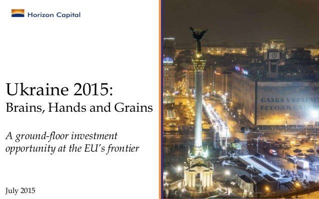 Ukraine 2015: Brains, Hands and Grains A ground-floor investment opportunity at the EU's frontier July 2015
