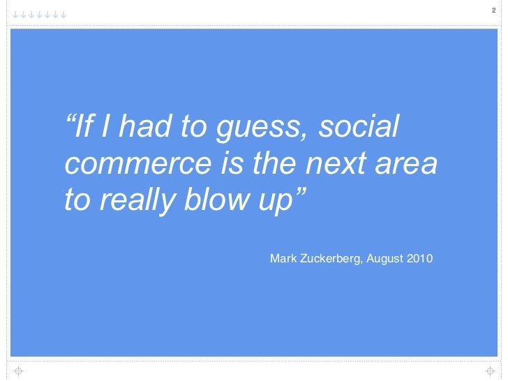 """2""""If I had to guess, socialcommerce is the next areato really blow up""""              Mark Zuckerberg, August 2010"""