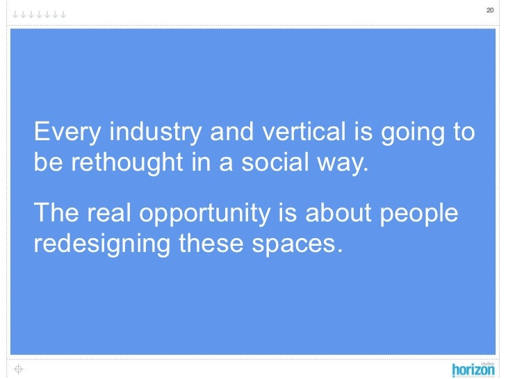 20Every industry and vertical is going tobe rethought in a social way.The real opportunity is about peopleredesigning thes...