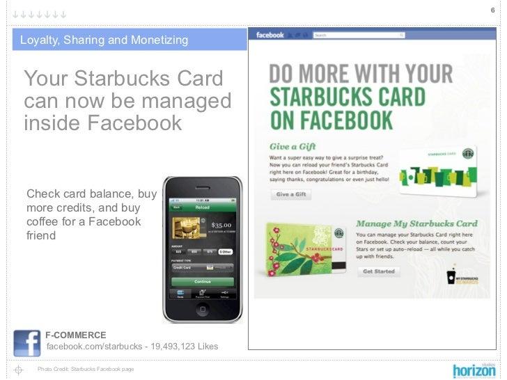 6Loyalty, Sharing and MonetizingYour Starbucks Cardcan now be managedinside Facebook Check card balance, buy more credits,...