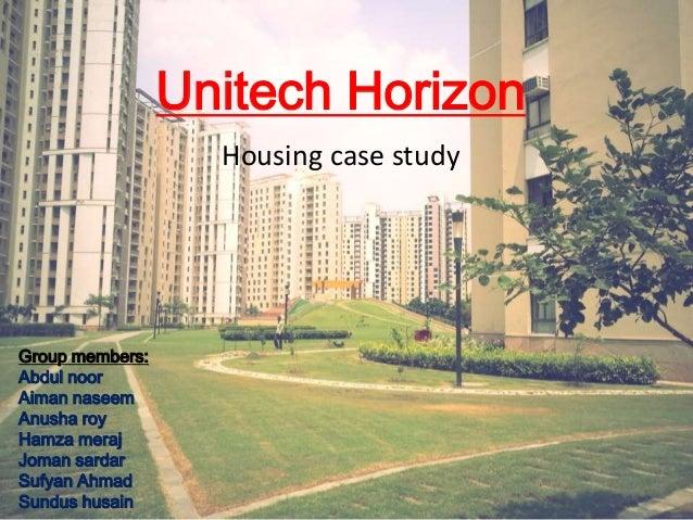 Unitech Horizon  Housing case study  Group members:  Abdul noor  Aiman naseem  Anusha roy  Hamza meraj  Joman sardar  Sufy...