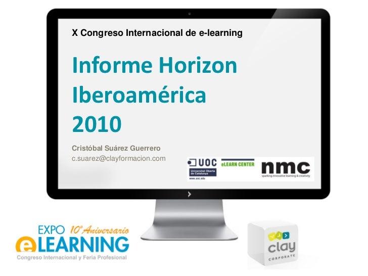 X Congreso Internacional de e-learningInforme HorizonIberoamérica2010Cristóbal Suárez Guerreroc.suarez@clayformacion.com