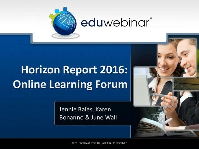 Horizon Report 2016: Online Learning Forum Jennie Bales, Karen Bonanno & June Wall © EDUWEBINAR PTY LTD | ALL RIGHTS RESER...