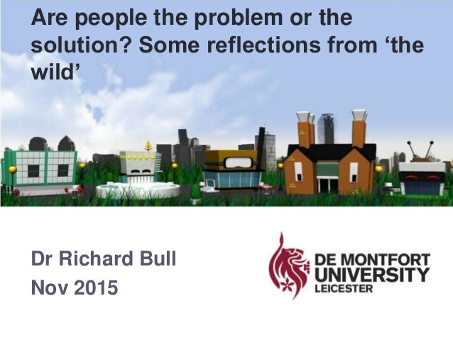 Dr Richard Bull Nov 2015 Are people the problem or the solution? Some reflections from 'the wild'