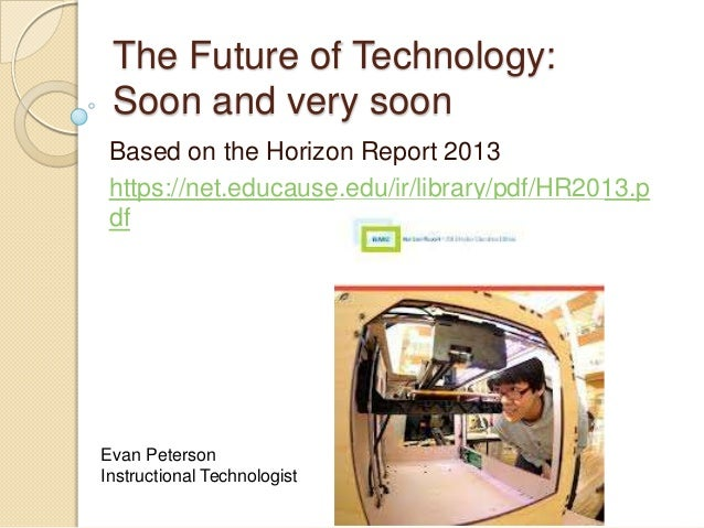 The Future of Technology: Soon and very soon Based on the Horizon Report 2013 https://net.educause.edu/ir/library/pdf/HR20...