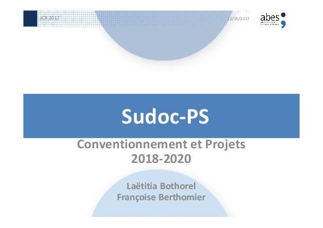 Sudoc-PS Conventionnement et Projets 2018-2020 Laëtitia Bothorel Françoise Berthomier 12/05/2017JCR 2017