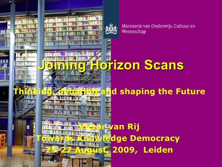 Joining Horizon Scans Thinking, debating and shaping the   Future Victor van Rij Towards Knowledge Democracy  25-27 August...
