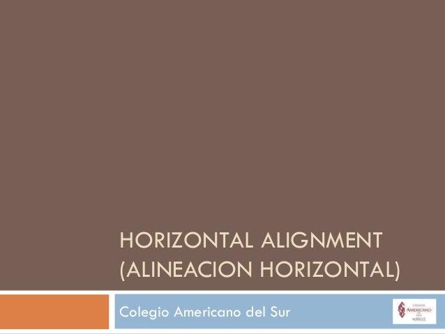 HORIZONTAL ALIGNMENT(ALINEACION HORIZONTAL)Colegio Americano del Sur