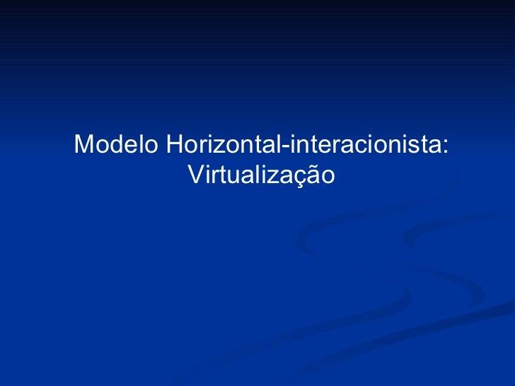 Modelo Horizontal-interacionista: Virtualização