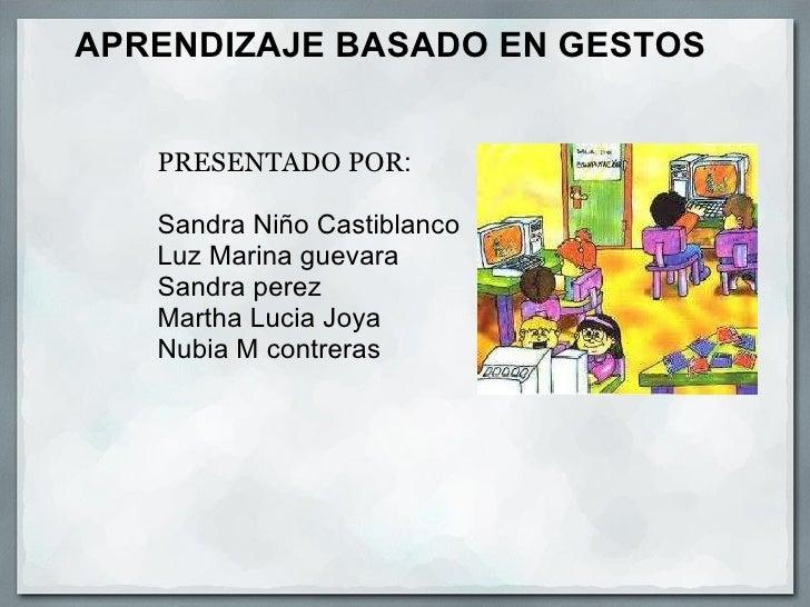 APRENDIZAJE BASADO EN GESTOS        PRESENTADO POR :  Sandra Niño Castiblanco Luz Marina guevara Sandra perez Mart...