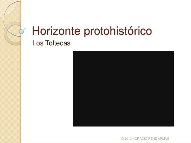 Horizonte protohistóricoLos Toltecas                 © 2013 HORACIO RENE ARMAS