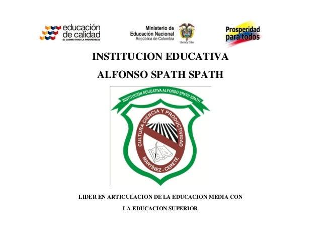 INSTITUCION EDUCATIVA     ALFONSO SPATH SPATHLIDER EN ARTICULACION DE LA EDUCACION MEDIA CON            LA EDUCACION SUPER...
