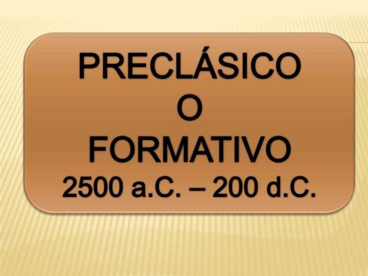 PRECLÁSICO<br />O<br />FORMATIVO<br />2500 a.C. – 200 d.C.<br />