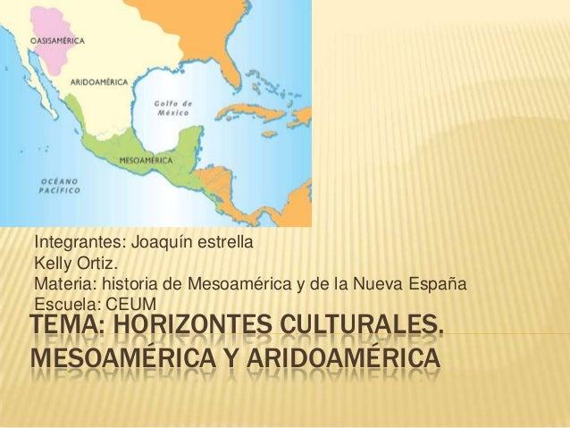 Integrantes: Joaquín estrellaKelly Ortiz.Materia: historia de Mesoamérica y de la Nueva EspañaEscuela: CEUMTEMA: HORIZONTE...