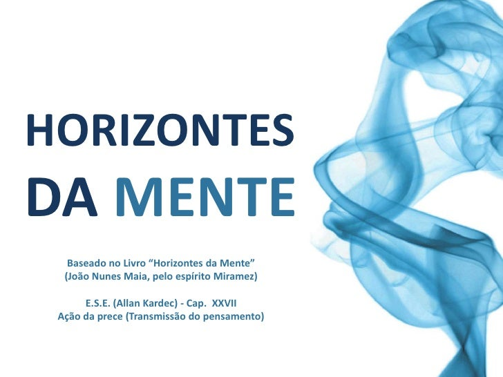 """HORIZONTESDA MENTE   Baseado no Livro """"Horizontes da Mente""""  (João Nunes Maia, pelo espírito Miramez)      E.S.E. (Allan K..."""