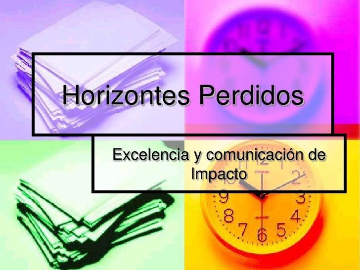 Horizontes Perdidos<br />Excelencia y comunicación de Impacto <br />