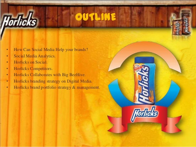 OUTLINE • How Can Social Media Help your brands? • Social Media Analytics. • Horlicks on Social. • Horlicks Competitors. •...