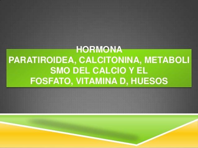 HORMONA PARATIROIDEA, CALCITONINA, METABOLI SMO DEL CALCIO Y EL FOSFATO, VITAMINA D, HUESOS