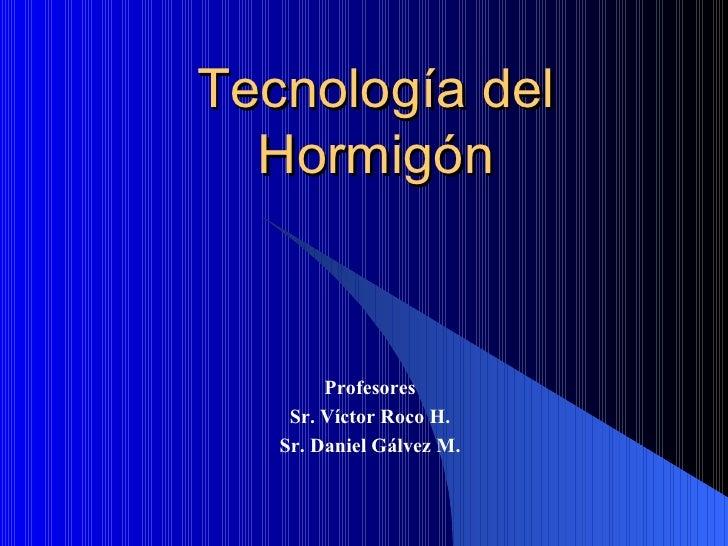 Tecnología del Hormigón Profesores Sr. Víctor Roco H. Sr. Daniel Gálvez M.