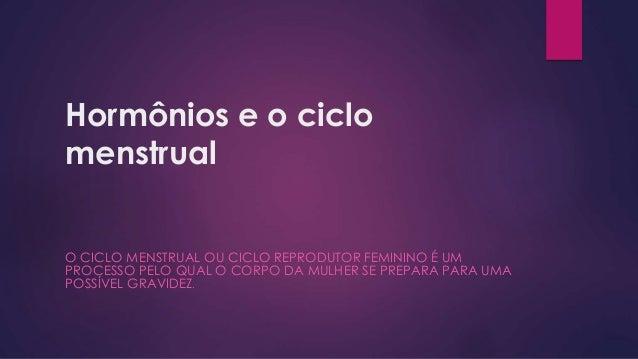 Hormônios e o ciclo  menstrual  O CICLO MENSTRUAL OU CICLO REPRODUTOR FEMININO É UM  PROCESSO PELO QUAL O CORPO DA MULHER ...