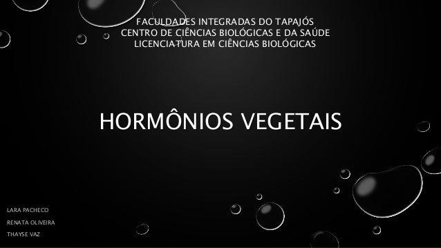 HORMÔNIOS VEGETAIS LARA PACHECO RENATA OLIVEIRA THAYSE VAZ FACULDADES INTEGRADAS DO TAPAJÓS CENTRO DE CIÊNCIAS BIOLÓGICAS ...