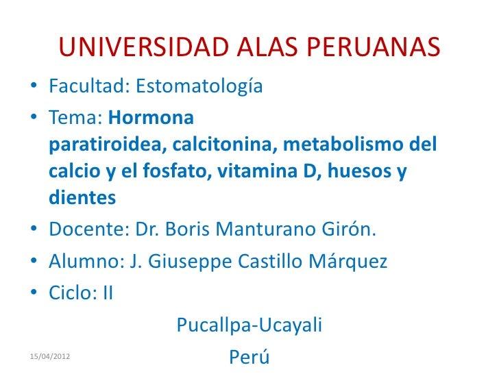 UNIVERSIDAD ALAS PERUANAS• Facultad: Estomatología• Tema: Hormona  paratiroidea, calcitonina, metabolismo del  calcio y el...