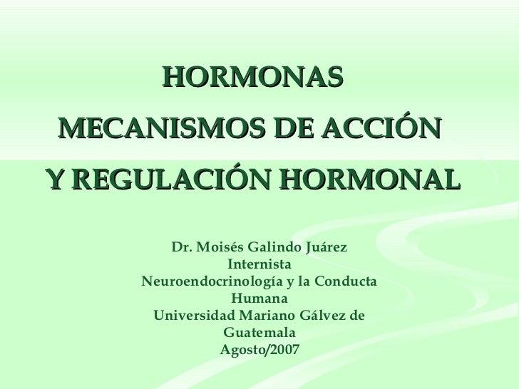 HORMONAS  MECANISMOS DE ACCIÓN  Y REGULACIÓN HORMONAL  Dr. Moisés Galindo Juárez Internista Neuroendocrinología y la Condu...