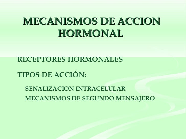 MECANISMOS DE ACCION HORMONAL  <ul><li>RECEPTORES HORMONALES </li></ul><ul><li>TIPOS DE ACCIÓN: </li></ul><ul><ul><ul><li>...