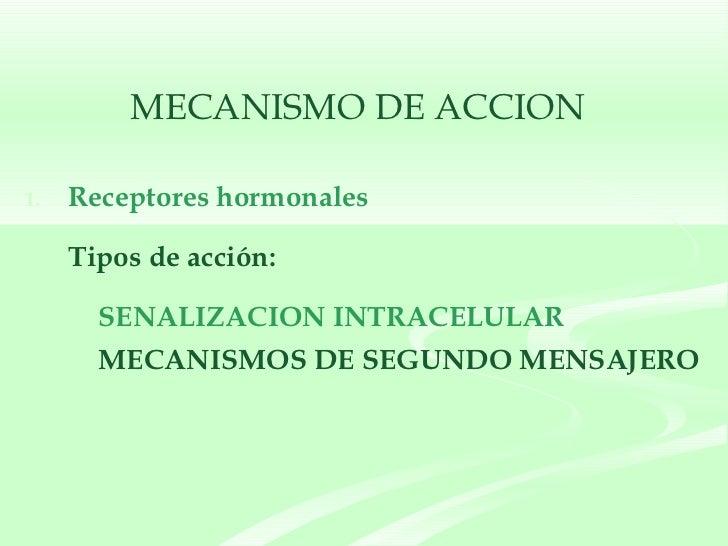 MECANISMO DE ACCION <ul><li>Receptores hormonales </li></ul><ul><li>Tipos de acción: </li></ul><ul><ul><ul><li>SENALIZACIO...