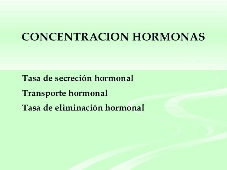 CONCENTRACION HORMONAS <ul><li>Tasa de secreción hormonal </li></ul><ul><li>Transporte hormonal </li></ul><ul><li>Tasa de ...