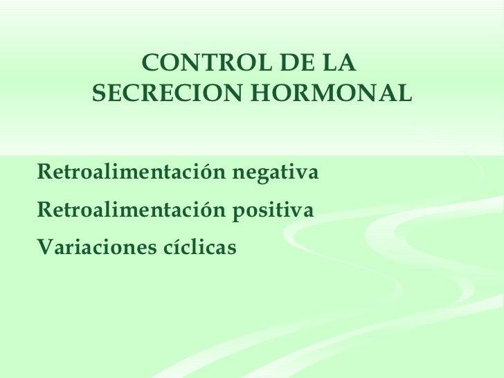 CONTROL DE LA  SECRECION HORMONAL <ul><li>Retroalimentación negativa </li></ul><ul><li>Retroalimentación positiva </li></u...